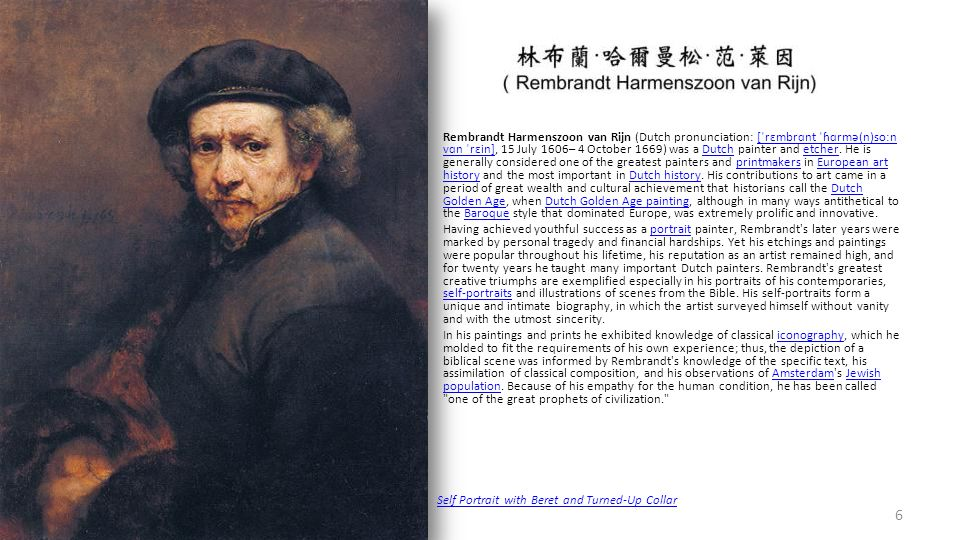 Rembrandt Harmenszoon van Rijn (Dutch pronunciation: [ˈrɛmbrɑnt ˈɦɑrmə(n)soːn vɑn ˈrɛin], 15 July 1606– 4 October 1669) was a Dutch painter and etcher. He is generally considered one of the greatest painters and printmakers in European art history and the most important in Dutch history. His contributions to art came in a period of great wealth and cultural achievement that historians call the Dutch Golden Age, when Dutch Golden Age painting, although in many ways antithetical to the Baroque style that dominated Europe, was extremely prolific and innovative.